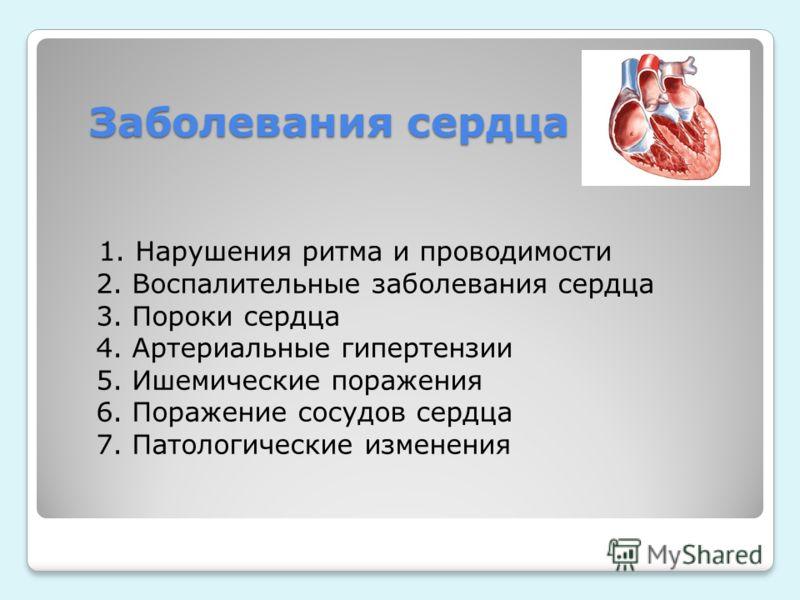Заболевания сердца 1. Нарушения ритма и проводимости 2. Воспалительные заболевания сердца 3. Пороки сердца 4. Артериальные гипертензии 5. Ишемические поражения 6. Поражение сосудов сердца 7. Патологические изменения