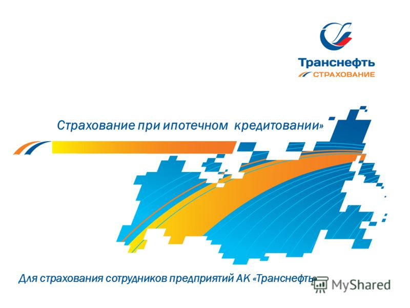 Страхование при ипотечном кредитовании» Для страхования сотрудников предприятий АК «Транснефть»