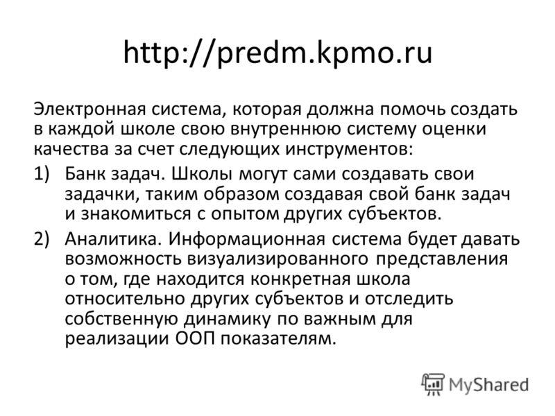 http://predm.kpmo.ru Электронная система, которая должна помочь создать в каждой школе свою внутреннюю систему оценки качества за счет следующих инструментов: 1)Банк задач. Школы могут сами создавать свои задачки, таким образом создавая свой банк зад