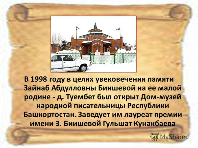 В 1998 году в целях увековечения памяти Зайнаб Абдулловны Биишевой на ее малой родине - д. Туембет был открыт Дом-музей народной писательницы Республики Башкортостан. Заведует им лауреат премии имени 3. Биишевой Гульшат Кунакбаева