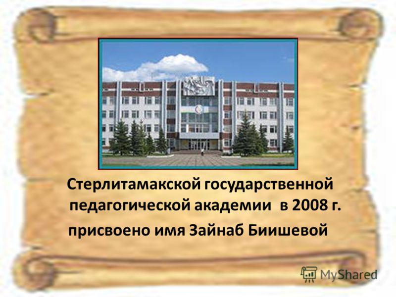 Стерлитамакской государственной педагогической академии в 2008 г. присвоено имя Зайнаб Биишевой