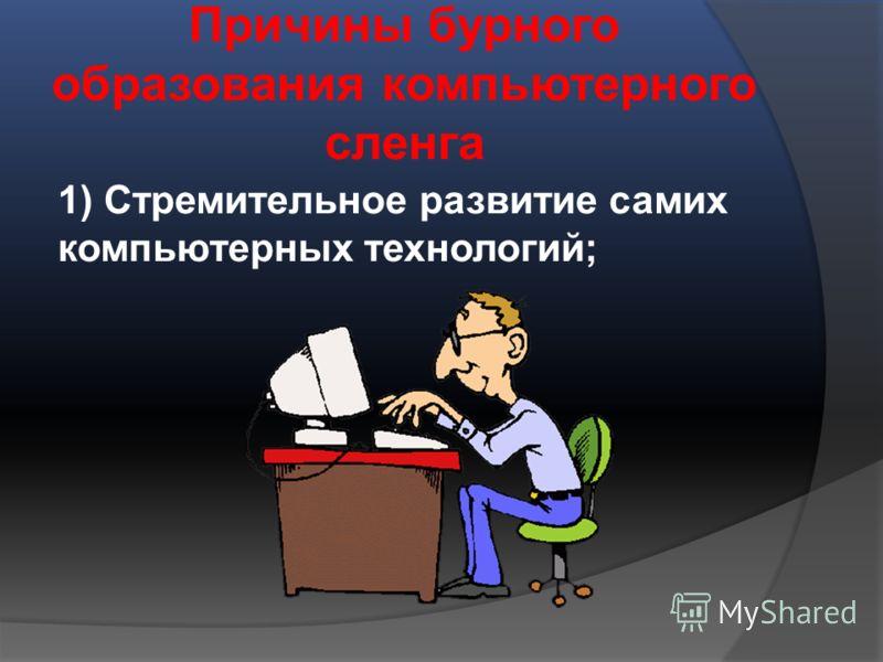 Причины бурного образования компьютерного сленга 1) Стремительное развитие самих компьютерных технологий;