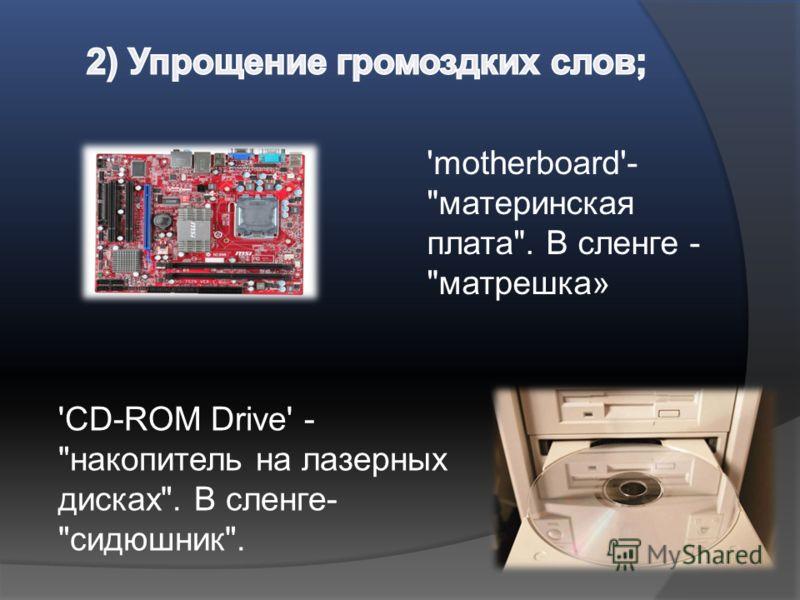 'CD-ROM Drive' - накопитель на лазерных дисках. В сленге- сидюшник. 'motherboard'- материнская плата. В сленге - матрешка»