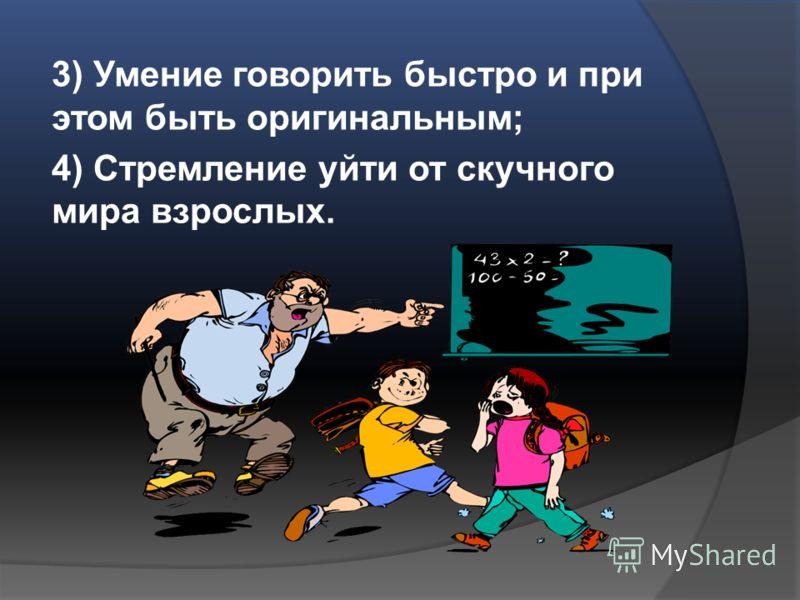 3) Умение говорить быстро и при этом быть оригинальным; 4) Стремление уйти от скучного мира взрослых.