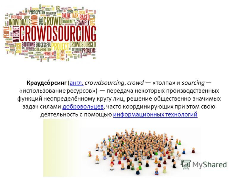 Краудсо́рсинг (англ. crowdsourcing, crowd «толпа» и sourcing «использование ресурсов») передача некоторых производственных функций неопределённому кругу лиц, решение общественно значимых задач силами добровольцев, часто координирующих при этом свою д