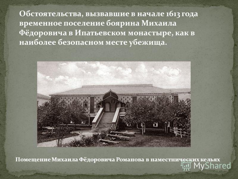 Обстоятельства, вызвавшие в начале 1613 года временное поселение боярина Михаила Фёдоровича в Ипатьевском монастыре, как в наиболее безопасном месте убежища. Помещение Михаила Фёдоровича Романова в наместнических кельях
