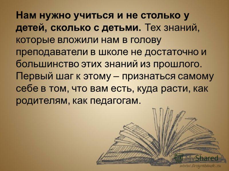 Нам нужно учиться и не столько у детей, сколько с детьми. Тех знаний, которые вложили нам в голову преподаватели в школе не достаточно и большинство этих знаний из прошлого. Первый шаг к этому – признаться самому себе в том, что вам есть, куда расти,
