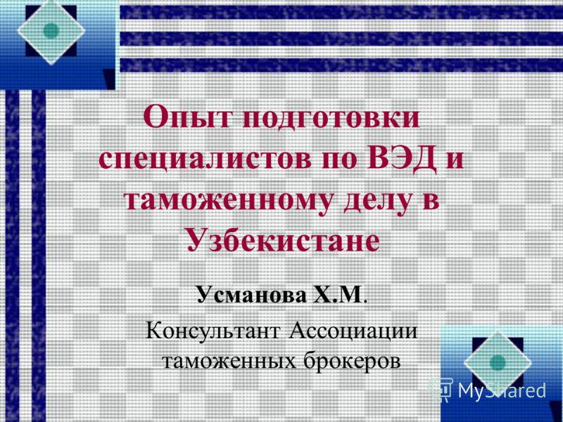 Опыт подготовки специалистов по ВЭД и таможенному делу в Узбекистане Усманова Х.М. Консультант Ассоциации таможенных брокеров