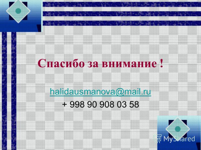 Спасибо за внимание ! halidausmanova@mail.ru + 998 90 908 03 58