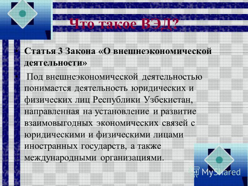 Что такое ВЭД? Статья 3 Закона «О внешнеэкономической деятельности» Под внешнеэкономической деятельностью понимается деятельность юридических и физических лиц Республики Узбекистан, направленная на установление и развитие взаимовыгодных экономических