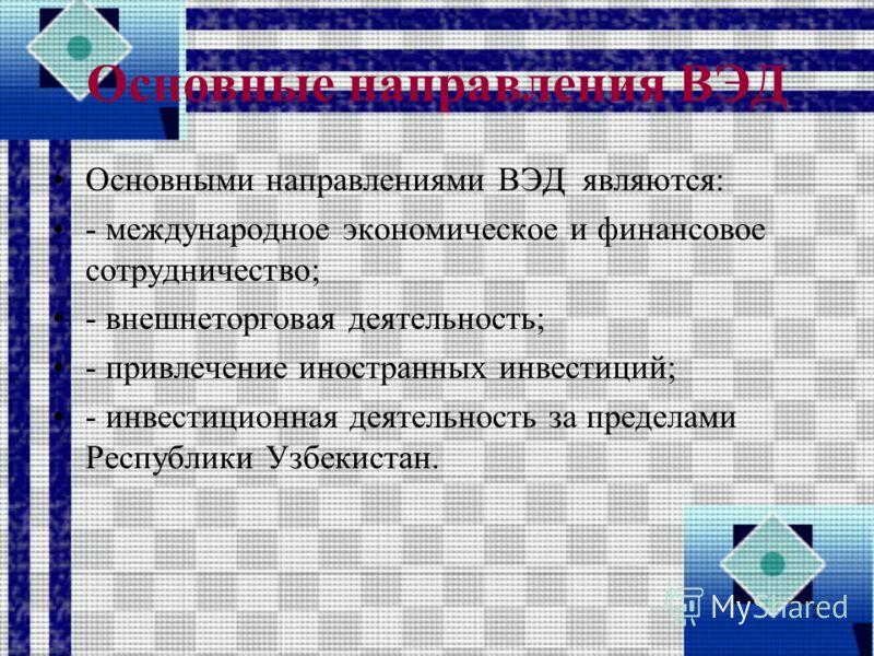 Основные направления ВЭД Основными направлениями ВЭД являются: - международное экономическое и финансовое сотрудничество; - внешнеторговая деятельность; - привлечение иностранных инвестиций; - инвестиционная деятельность за пределами Республики Узбек