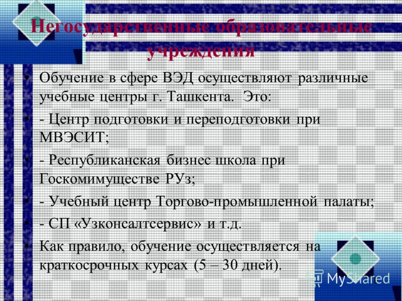 Негосударственные образовательные учреждения Обучение в сфере ВЭД осуществляют различные учебные центры г. Ташкента. Это: - Центр подготовки и переподготовки при МВЭСИТ; - Республиканская бизнес школа при Госкомимуществе РУз; - Учебный центр Торгово-