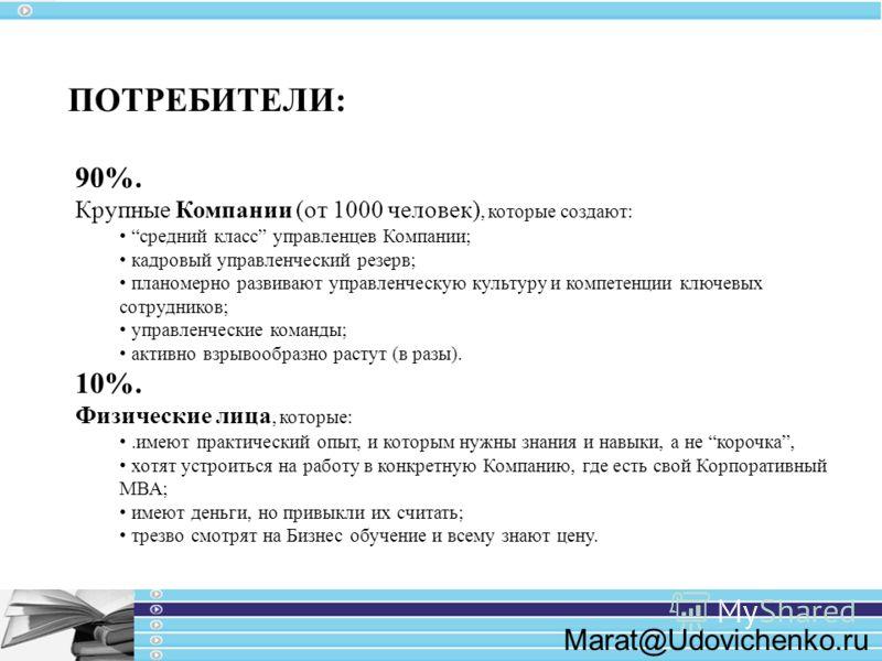 Marat@Udovichenko.ru 90%. Крупные Компании (от 1000 человек), которые создают: средний класс управленцев Компании; кадровый управленческий резерв; планомерно развивают управленческую культуру и компетенции ключевых сотрудников; управленческие команды