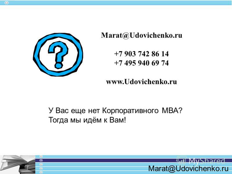 Marat@Udovichenko.ru +7 903 742 86 14 +7 495 940 69 74 www.Udovichenko.ru У Вас еще нет Корпоративного МВА? Тогда мы идём к Вам!