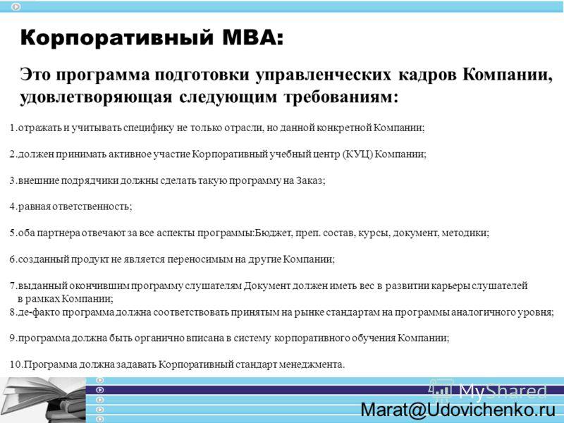Marat@Udovichenko.ru Корпоративный МВА: Это программа подготовки управленческих кадров Компании, удовлетворяющая следующим требованиям: 1.отражать и учитывать специфику не только отрасли, но данной конкретной Компании; 2.должен принимать активное уча
