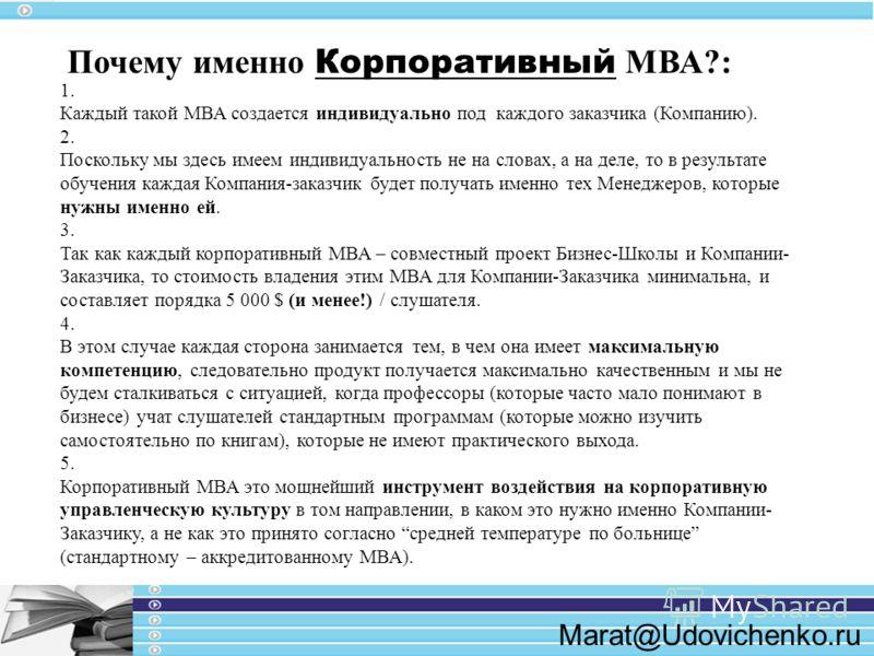 Marat@Udovichenko.ru 1. Каждый такой МВА создается индивидуально под каждого заказчика (Компанию). 2. Поскольку мы здесь имеем индивидуальность не на словах, а на деле, то в результате обучения каждая Компания-заказчик будет получать именно тех Менед