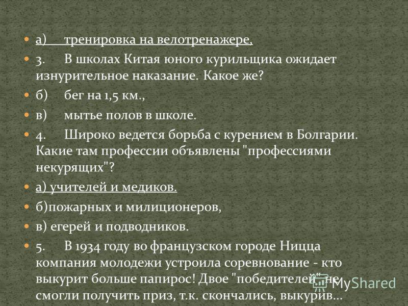 а)тренировка на велотренажере, 3.В школах Китая юного курильщика ожидает изнурительное наказание. Какое же? б)бег на 1,5 км., в)мытье полов в школе. 4.Широко ведется борьба с курением в Болгарии. Какие там профессии объявлены