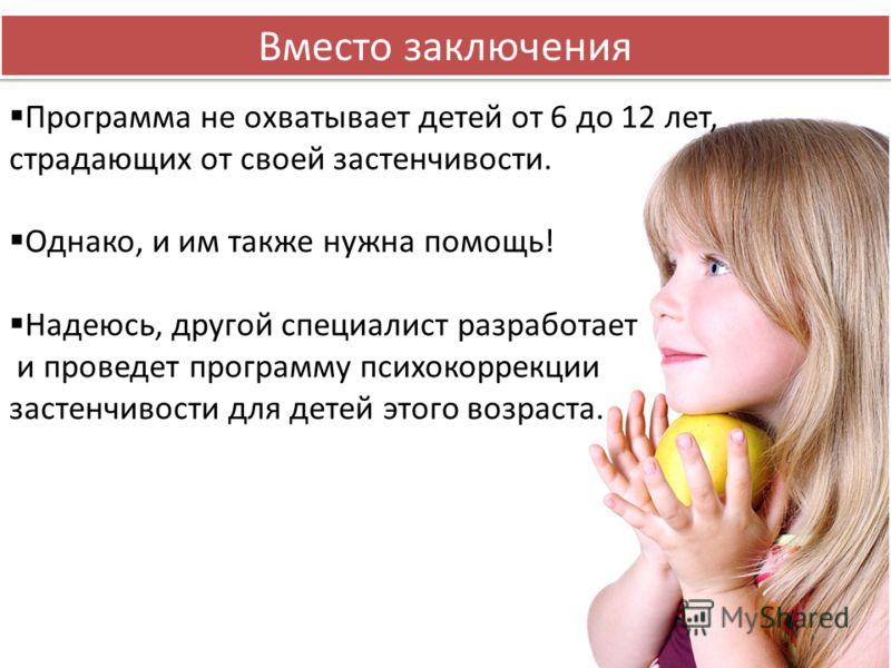 Вместо заключения Программа не охватывает детей от 6 до 12 лет, страдающих от своей застенчивости. Однако, и им также нужна помощь! Надеюсь, другой специалист разработает и проведет программу психокоррекции застенчивости для детей этого возраста.