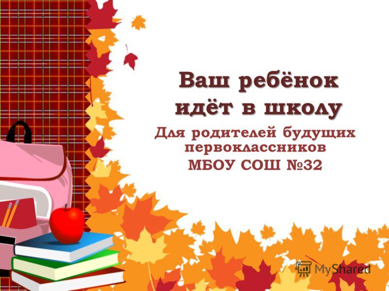 Ваш ребёнок идёт в школу Для родителей будущих первоклассников МБОУ СОШ 32