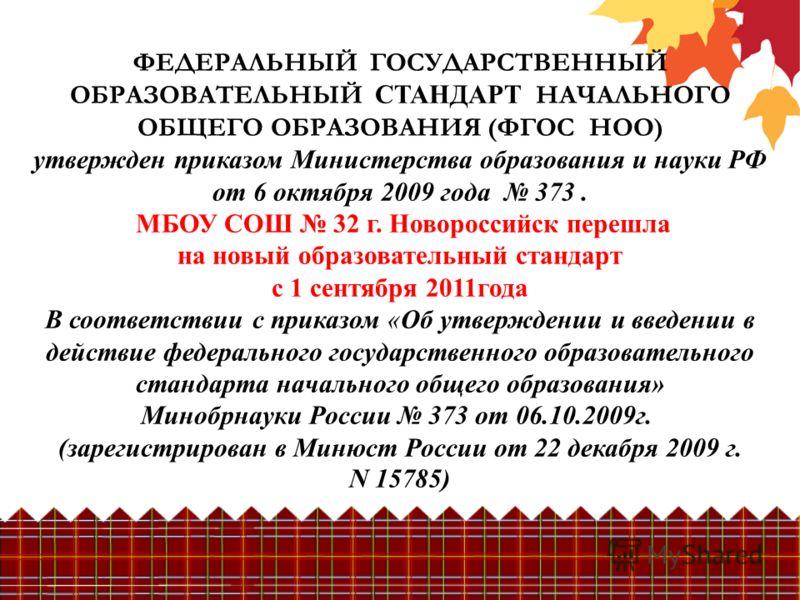 ФЕДЕРАЛЬНЫЙ ГОСУДАРСТВЕННЫЙ ОБРАЗОВАТЕЛЬНЫЙ СТАНДАРТ НАЧАЛЬНОГО ОБЩЕГО ОБРАЗОВАНИЯ (ФГОС НОО) утвержден приказом Министерства образования и науки РФ от 6 октября 2009 года 373. МБОУ СОШ 32 г. Новороссийск перешла на новый образовательный стандарт с 1