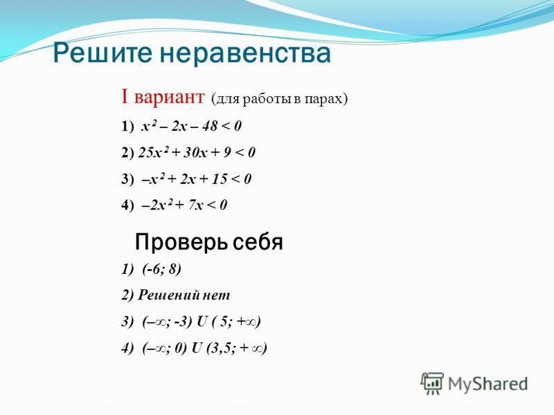 Решите неравенства I вариант (для работы в парах) 1) х 2 – 2x – 48 < 0 2) 25x 2 + 30x + 9 < 0 3) –x 2 + 2x + 15 < 0 4) –2x 2 + 7x < 0 1) (-6; 8) 2) Решений нет 3) (–; -3) U ( 5; +) 4) (–; 0) U (3,5; + ) Проверь себя