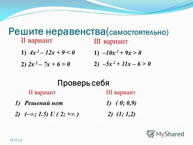 Решите неравенства( самостоятельно) II вариант 1) 4x 2 – 12x + 9 < 0 2) 2x 2 – 7x + 6 > 0 15.11.12 III вариант 1) –10x 2 + 9x > 0 2) –5х 2 + 11x – 6 > 0 Проверь себя 1)Решений нет 2)(–; 1.5) U ( 2; + ) 1)( 0; 0,9) 2) (1; 1,2) II вариантIII вариант