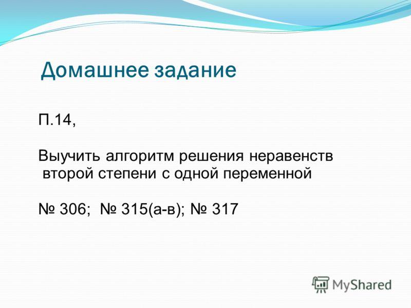Домашнее задание П.14, Выучить алгоритм решения неравенств второй степени с одной переменной 306; 315(а-в); 317