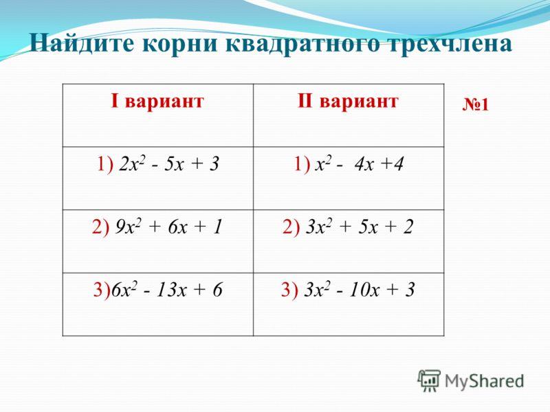 Найдите корни квадратного трехчлена I вариантII вариант 1) 2x 2 - 5x + 31) x 2 - 4x +4 2) 9x 2 + 6x + 12) 3x 2 + 5x + 2 3)6x 2 - 13x + 63) 3x 2 - 10x + 3 1