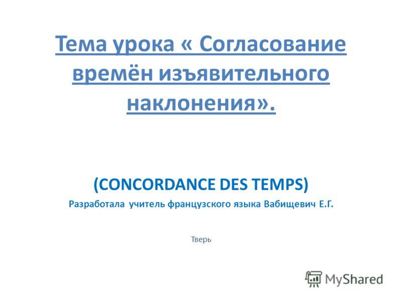 Тема урока « Согласование времён изъявительного наклонения». (CONCORDANCE DES TEMPS) Разработала учитель французского языка Вабищевич Е.Г. Тверь