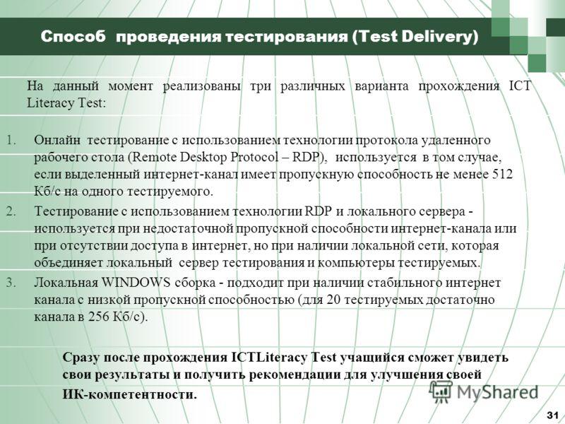 Способ проведения тестирования (Test Delivery) На данный момент реализованы три различных варианта прохождения ICT Literacy Test: 1.Онлайн тестирование с использованием технологии протокола удаленного рабочего стола (Remote Desktop Protocol – RDP), и