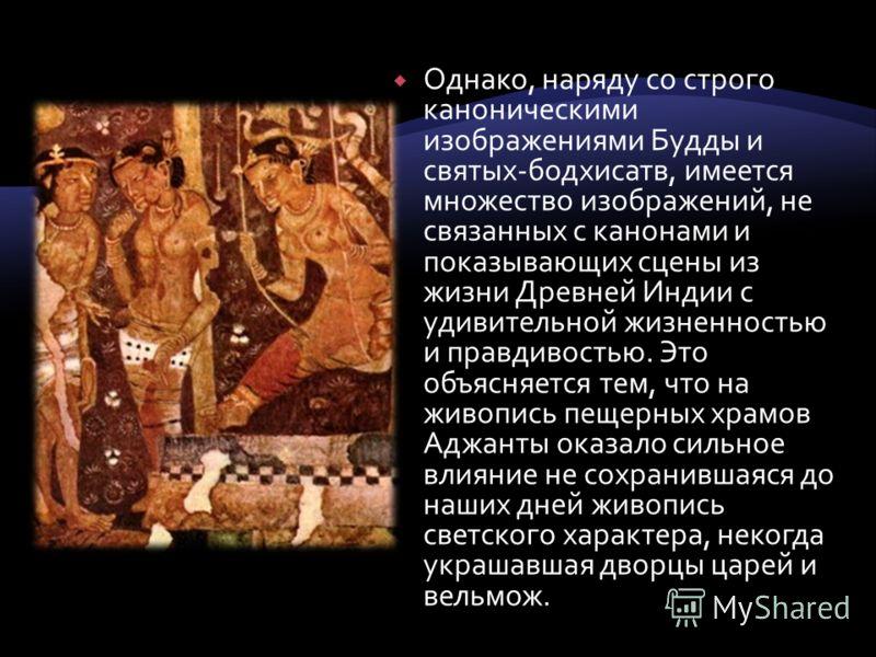 Однако, наряду со строго каноническими изображениями Будды и святых-бодхисатв, имеется множество изображений, не связанных с канонами и показывающих сцены из жизни Древней Индии с удивительной жизненностью и правдивостью. Это объясняется тем, что на