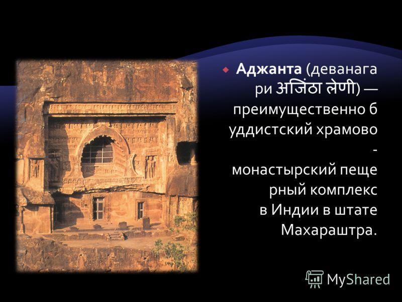 Аджанта (деванага ри ) преимущественно б уддистский храмово - монастырский пеще рный комплекс в Индии в штате Махараштра.