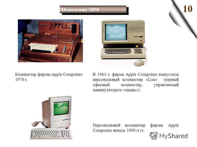 В 1983 г. фирма Apple Computers выпустила персональный компьютер «Lisa» (первый офисный компьютер, управляемый манипулятором «мышь»). 10 Компьютер фирмы Apple Computers 1976 г. Персональный компьютер фирмы Apple Computers начала 1990-х гг. Поколения
