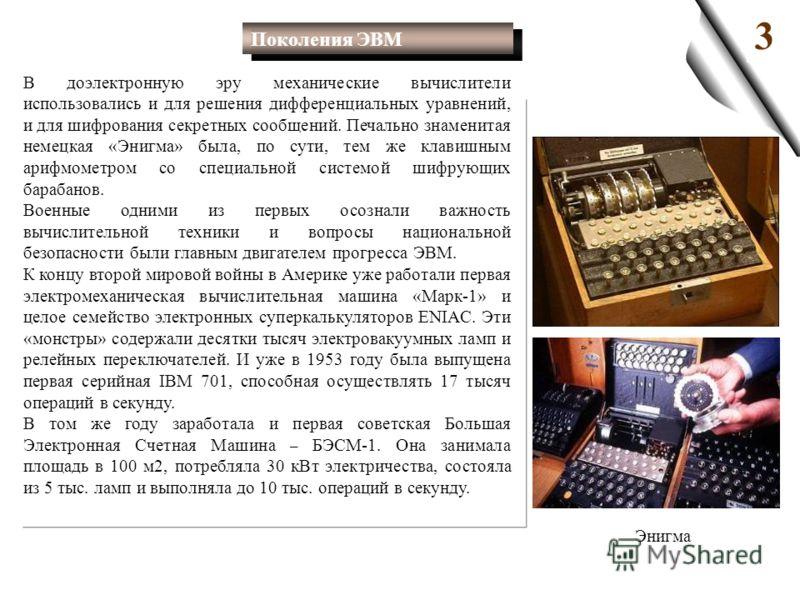 3 В доэлектронную эру механические вычислители использовались и для решения дифференциальных уравнений, и для шифрования секретных сообщений. Печально знаменитая немецкая «Энигма» была, по сути, тем же клавишным арифмометром со специальной системой ш