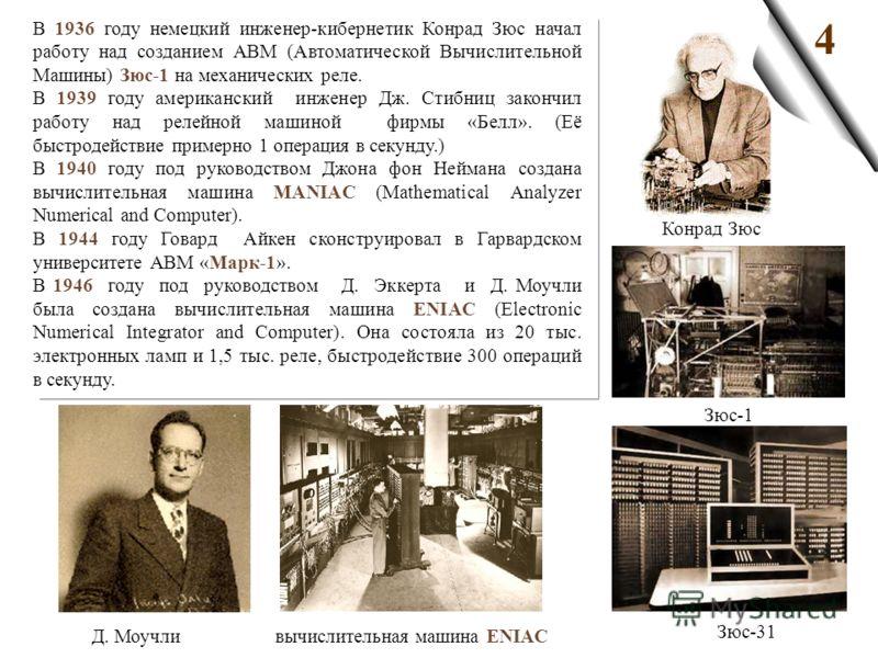 4 В 1936 году немецкий инженер-кибернетик Конрад Зюс начал работу над созданием АВМ (Автоматической Вычислительной Машины) Зюс-1 на механических реле. В 1939 году американский инженер Дж. Стибниц закончил работу над релейной машиной фирмы «Белл». (Её