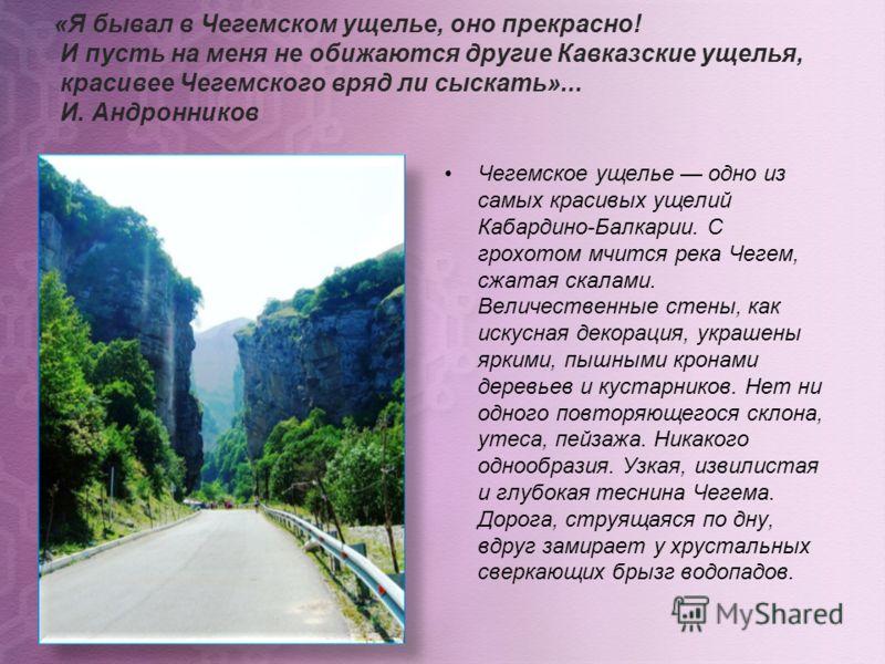 «Я бывал в Чегемском ущелье, оно прекрасно! И пусть на меня не обижаются другие Кавказские ущелья, красивее Чегемского вряд ли сыскать»... И. Андронников Чегемское ущелье одно из самых красивых ущелий Кабардино-Балкарии. С грохотом мчится река Чегем,