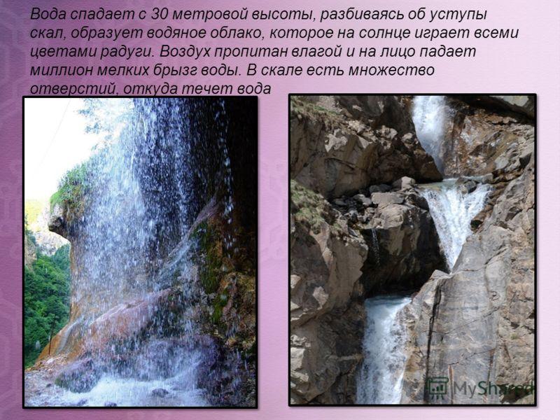 Вода спадает с 30 метровой высоты, разбиваясь об уступы скал, образует водяное облако, которое на солнце играет всеми цветами радуги. Воздух пропитан влагой и на лицо падает миллион мелких брызг воды. В скале есть множество отверстий, откуда течет во