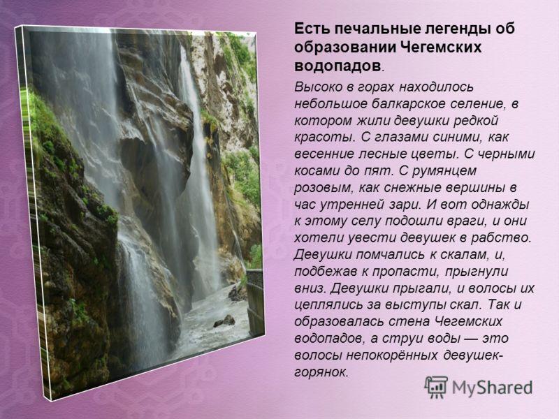 Есть печальные легенды об образовании Чегемских водопадов. Высоко в горах находилось небольшое балкарское селение, в котором жили девушки редкой красоты. С глазами синими, как весенние лесные цветы. С черными косами до пят. С румянцем розовым, как сн