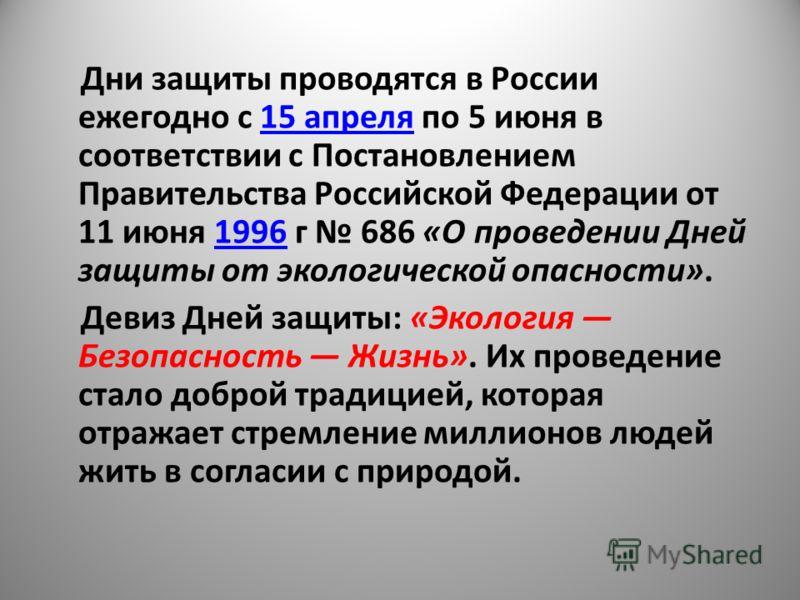 Дни защиты проводятся в России ежегодно с 15 апреля по 5 июня в соответствии с Постановлением Правительства Российской Федерации от 11 июня 1996 г 686 «О проведении Дней защиты от экологической опасности».15 апреля1996 Девиз Дней защиты: «Экология Бе