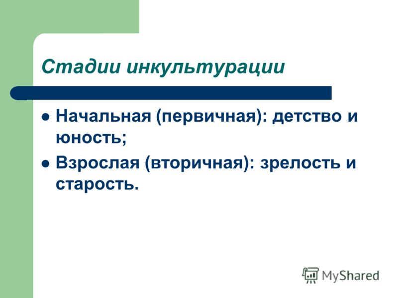 Стадии инкультурации Начальная (первичная): детство и юность; Взрослая (вторичная): зрелость и старость.