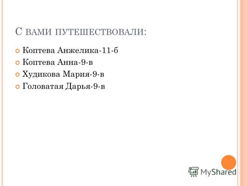 С ВАМИ ПУТЕШЕСТВОВАЛИ : Коптева Анжелика-11-б Коптева Анна-9-в Худикова Мария-9-в Головатая Дарья-9-в