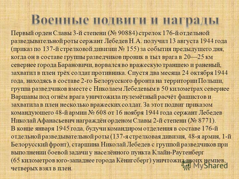 Первый орден Славы 3-й степени ( 90884) стрелок 176-й отдельной разведывательной роты сержант Лебедев Н.А. получил 13 августа 1944 года (приказ по 137-й стрелковой дивизии 155) за события предыдущего дня, когда он в составе группы разведчиков проник