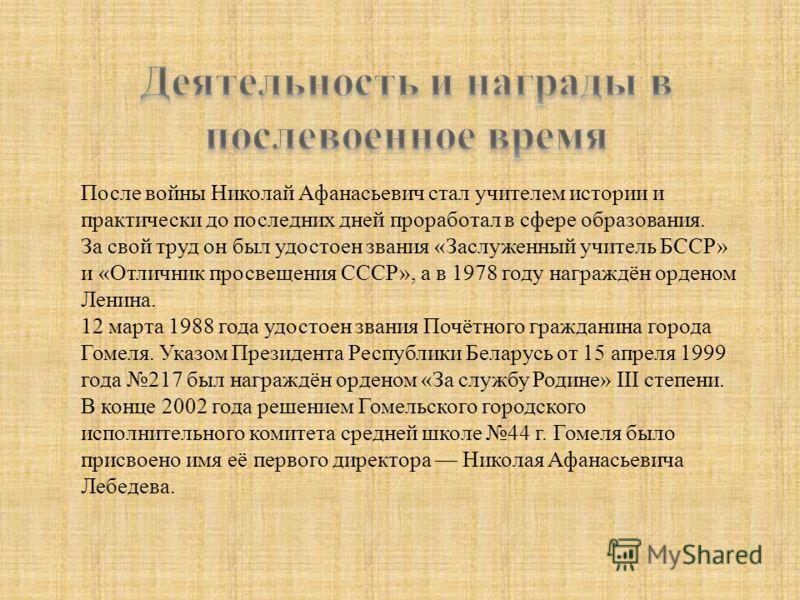После войны Николай Афанасьевич стал учителем истории и практически до последних дней проработал в сфере образования. За свой труд он был удостоен звания «Заслуженный учитель БССР» и «Отличник просвещения СССР», а в 1978 году награждён орденом Ленина