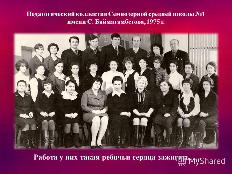 Педагогический коллектив Семиозерной средней школы 1 имени С. Баймагамбетова, 1975 г. Работа у них такая ребячьи сердца зажигать…..