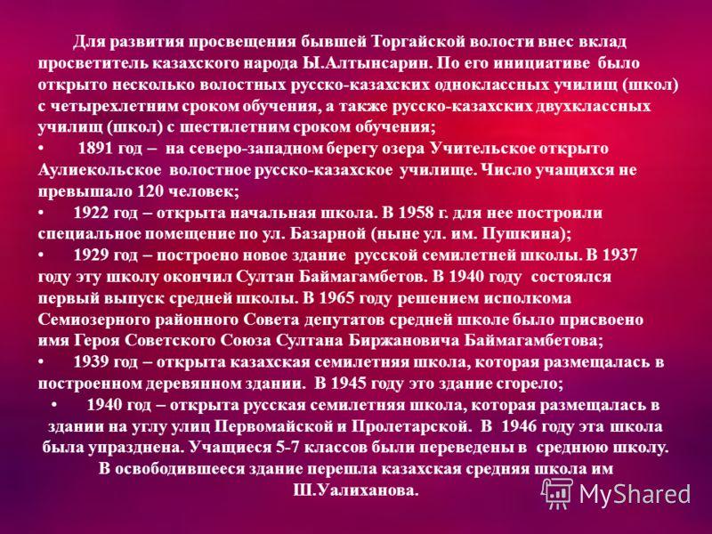 Для развития просвещения бывшей Торгайской волости внес вклад просветитель казахского народа Ы.Алтынсарин. По его инициативе было открыто несколько волостных русско-казахских одноклассных училищ (школ) с четырехлетним сроком обучения, а также русско-