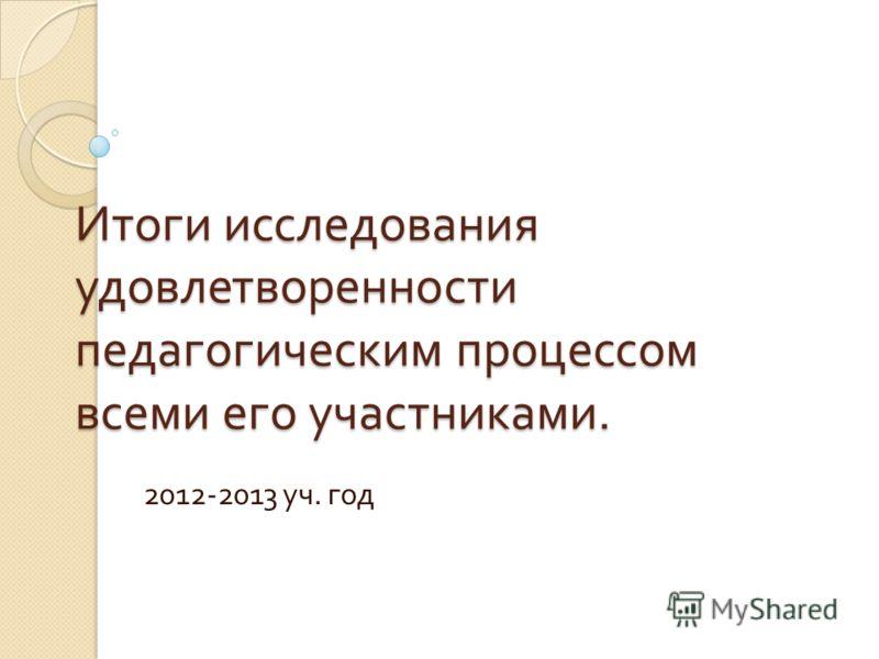 Итоги исследования удовлетворенности педагогическим процессом всеми его участниками. 2012-2013 уч. год