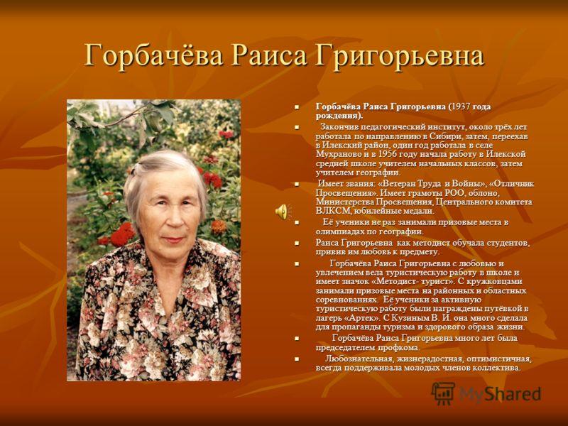 Горбачёва Раиса Григорьевна Горбачёва Раиса Григорьевна (1937 года рождения). Горбачёва Раиса Григорьевна (1937 года рождения). Закончив педагогический институт, около трёх лет работала по направлению в Сибири, затем, переехав в Илекский район, один