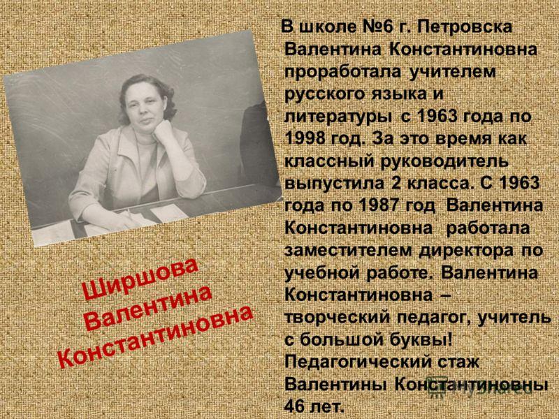 В школе 6 г. Петровска Валентина Константиновна проработала учителем русского языка и литературы с 1963 года по 1998 год. За это время как классный руководитель выпустила 2 класса. С 1963 года по 1987 год Валентина Константиновна работала заместителе