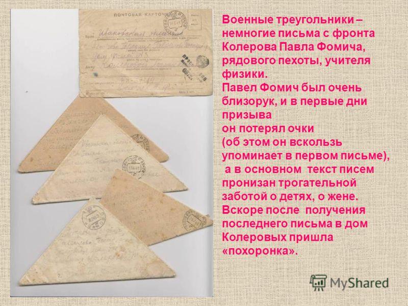 Военные треугольники – немногие письма с фронта Колерова Павла Фомича, рядового пехоты, учителя физики. Павел Фомич был очень близорук, и в первые дни призыва он потерял очки (об этом он вскользь упоминает в первом письме), а в основном текст писем п