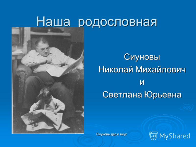 Наша родословная Наша родословная Сиуновы Николай Михайлович и Светлана Юрьевна Сиуновы дед и внук Сиуновы дед и внук